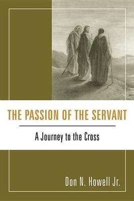The Passion of the Servant - A Journey to the Cross (Electronic book text): Don N Jr Howell