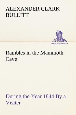 Rambles in the Mammoth Cave, During the Year 1844 by a Visiter (Paperback): Alexander Clark Bullitt