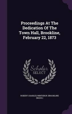 Proceedings at the Dedication of the Town Hall, Brookline, February 22, 1873 (Hardcover): Robert Charles Winthrop, Brookline...