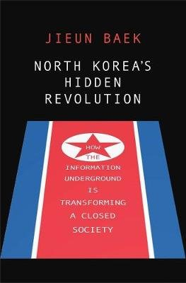 North Korea's Hidden Revolution - How the Information Underground Is Transforming a Closed Society (Hardcover): Jieun Baek