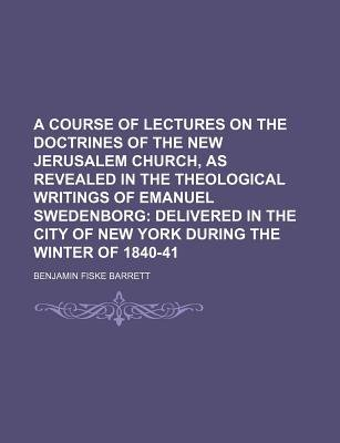 A Course of Lectures on the Doctrines of the New Jerusalem Church, as Revealed in the Theological Writings of Emanuel...