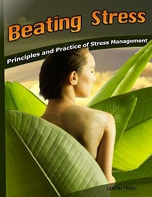 Beating Stress - Principles and Practice of Stress Management (Electronic book text): Lucifer Heart