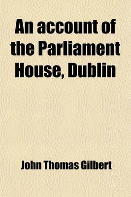 An Account of the Parliament House, Dublin; With Notices of Parliaments Held There, 1661-1800 (Paperback): John Thomas Gilbert
