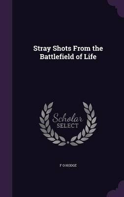 Stray Shots from the Battlefield of Life (Hardcover): F. O. Hodge