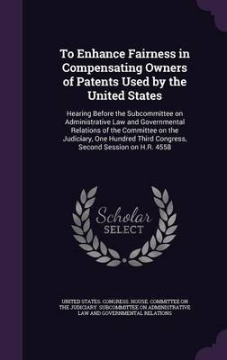 To Enhance Fairness in Compensating Owners of Patents Used by the United States - Hearing Before the Subcommittee on...