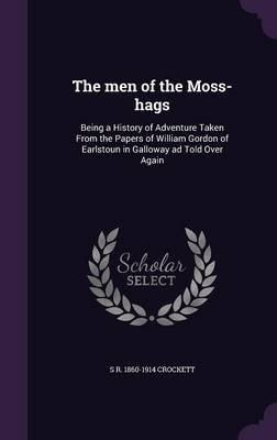 The Men of the Moss-Hags - Being a History of Adventure Taken from the Papers of William Gordon of Earlstoun in Galloway Ad...