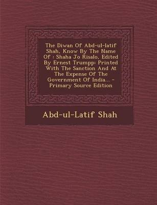 The Diwan of Abd-UL-Latif Shah, Know by the Name of - Shaha Jo Risalo, Edited by Ernest Trumpp: Printed with the Sanction and...