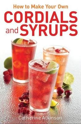 How to Make Your Own Cordials And Syrups (Electronic book text, Digital original): Catherine Atkinson