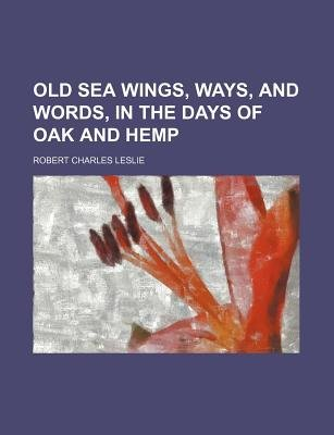Old Sea Wings, Ways, and Words, in the Days of Oak and Hemp (Paperback): Robert Charles Leslie