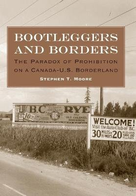 Bootleggers and Borders - The Paradox of Prohibition on a Canada-U.S. Borderland (Hardcover): Stephent Moore