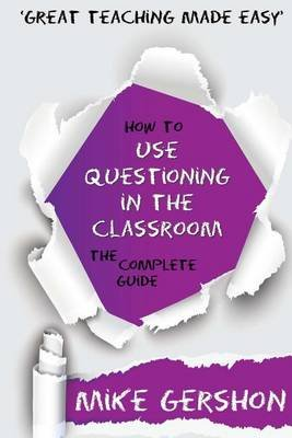 How to Use Questioning in the Classroom - The Complete Guide (Paperback): MR Mike Gershon