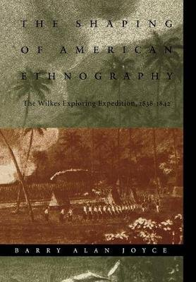 The Shaping of American Ethnography - The Wilkes Exploring Expedition, 1838-1842 (Hardcover): Barry Alan Joyce