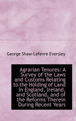 Agrarian Tenures - A Survey of the Laws and Customs Relating to the Holding of Land in England, Irela (Hardcover): George...