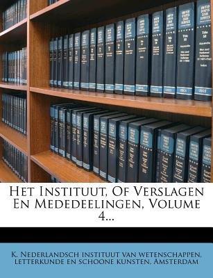 Het Instituut, of Verslagen En Mededeelingen, Volume 4... (Dutch, English, Paperback): K Nederlandsch Instituut Van Wetenschap