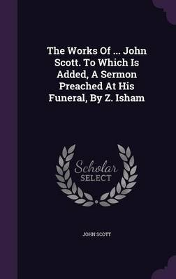 The Works of ... John Scott. to Which Is Added, a Sermon Preached at His Funeral, by Z. Isham (Hardcover): John Scott