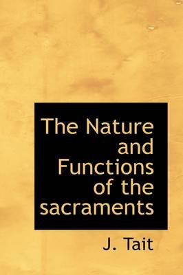 The Nature and Functions of the Sacraments (Hardcover): J. Tait