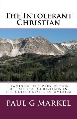 The Intolerant Christian - Examining the Persecution of Faithful Christians in the United States of America (Paperback): MR...