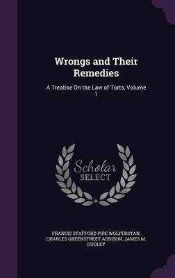 Wrongs and Their Remedies - A Treatise on the Law of Torts, Volume 1 (Hardcover): Francis Stafford Pipe Wolferstan, Charles...
