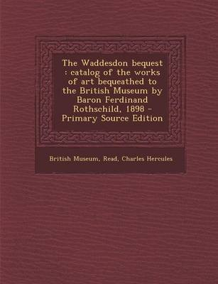 The Waddesdon Bequest - Catalog of the Works of Art Bequeathed to the British Museum by Baron Ferdinand Rothschild, 1898...