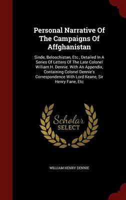 Personal Narrative of the Campaigns of Affghanistan - Sinde, Beloochistan, Etc., Detailed in a Series of Letters of the Late...