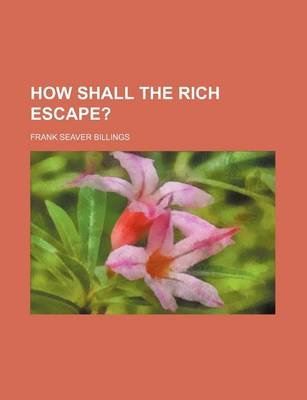 How Shall the Rich Escape? (Paperback): Frank Seaver Billings