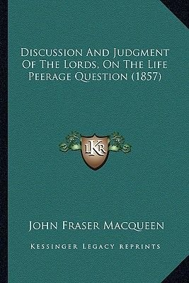 Discussion and Judgment of the Lords, on the Life Peerage Question (1857) (Paperback): John Fraser Macqueen