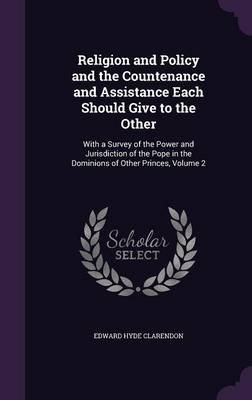 Religion and Policy and the Countenance and Assistance Each Should Give to the Other - With a Survey of the Power and...