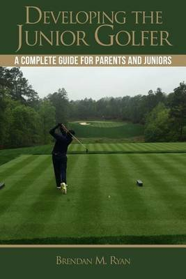 Developing the Junior Golfer - A Guide to Better Golf for Students and Parents (Paperback): Brendan M Ryan