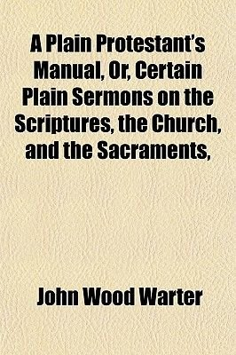 A Plain Protestant's Manual, Or, Certain Plain Sermons on the Scriptures, the Church, and the Sacraments, &C (Paperback):...