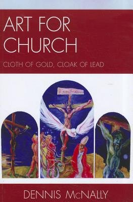 Art for Church - Cloth of Gold, Cloak of Lead (Paperback, New): Dennis Mcnally