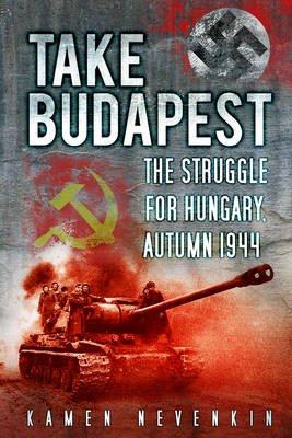 Take Budapest - The Struggle for Hungary, Autumn 1944 (Electronic book text): Kamen Nevenkin