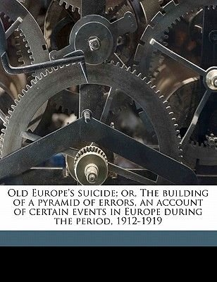Old Europe's Suicide; Or, the Building of a Pyramid of Errors, an Account of Certain Events in Europe During the Period,...