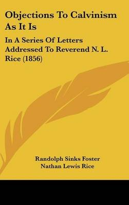 Objections To Calvinism As It Is - In A Series Of Letters Addressed To Reverend N. L. Rice (1856) (Hardcover): Randolph Sinks...
