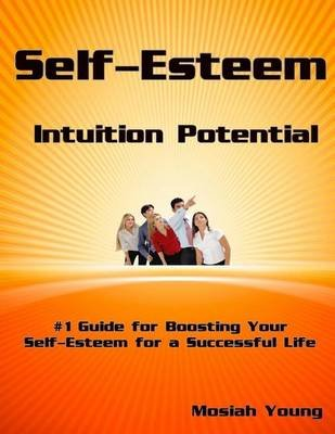 Self-Esteem Intuition Potential - #1 Guide to Boosting Your Self-Esteem for a Successful Life (Paperback): Mosiah Young
