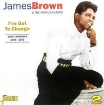 James Brown & The Famous Flames - I've Got to Change (Early Sessions 1956-1959) (CD): James Brown & The Famous Flames