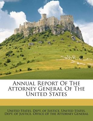 Annual Report of the Attorney General of the United States (Paperback): United States. - Dept. of Justice.