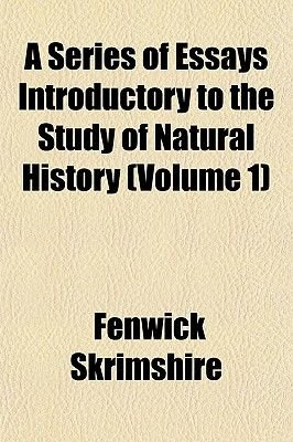 A Series of Essays Introductory to the Study of Natural History (Volume 1) (Paperback): Fenwick Skrimshire