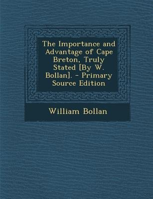 Importance and Advantage of Cape Breton, Truly Stated [By W. Bollan]. (Paperback, Primary Source ed.): William Bollan