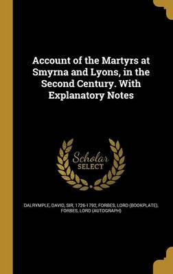 Account of the Martyrs at Smyrna and Lyons, in the Second Century. with Explanatory Notes (Hardcover): David Sir Dalrymple,...