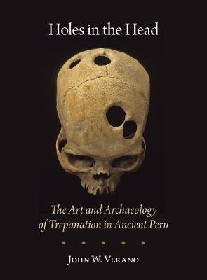 Holes in the Head - The Art and Archaeology of Trepanation in Ancient Peru (Paperback): John W. Verano