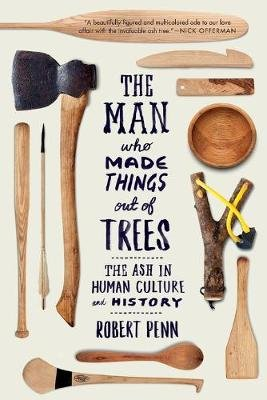 The Man Who Made Things Out of Trees - The Ash in Human Culture and History (Paperback): Robert Penn