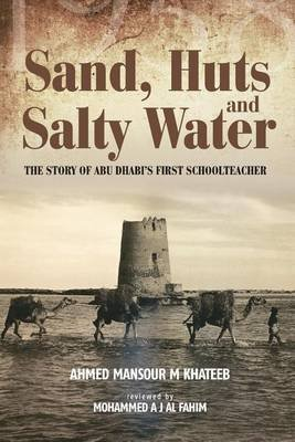 Sand, Huts and Salty Water - The Story of Abu Dhabi's First Schoolteacher (Paperback): MR Ahmed Mansour Khateeb