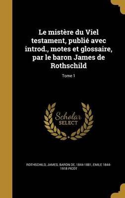Le Mistere Du Viel Testament, Publie Avec Introd., Motes Et Glossaire, Par Le Baron James de Rothschild; Tome 1 (French,...