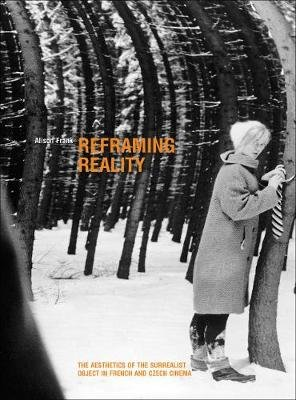 Reframing Reality - The Aesthetics of the Surrealist Object in French and Czech Cinema (Paperback): Alison Frank