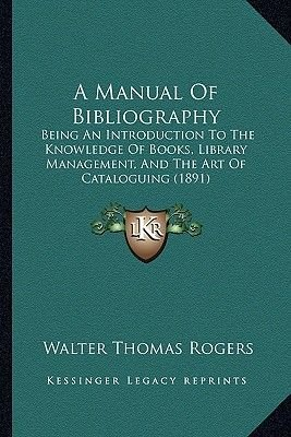 A Manual of Bibliography - Being an Introduction to the Knowledge of Books, Library Management, and the Art of Cataloguing...