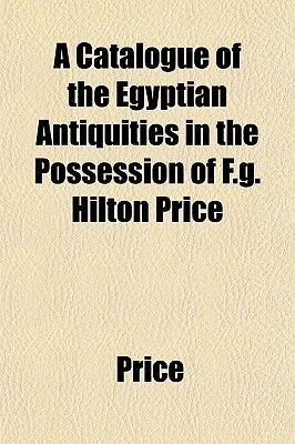 A Catalogue of the Egyptian Antiquities in the Possession of F.G. Hilton Price (Paperback): Price