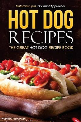 Hot Dog Recipes - The Great Hot Dog Recipe Book - Tested Recipes, Gourmet Approved! (Paperback): Martha Stephenson