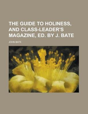 The Guide to Holiness, and Class-Leader's Magazine, Ed. by J. Bate (Paperback): John Bate