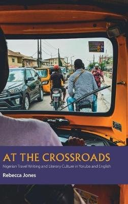 At the Crossroads - Nigerian Travel Writing and Literary Culture in Yoruba and English (Hardcover): Rebecca Jones