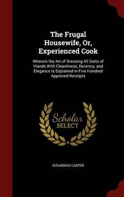 The Frugal Housewife, Or, Experienced Cook - Wherein the Art of Dressing All Sorts of Viands with Cleanliness, Decency, and...